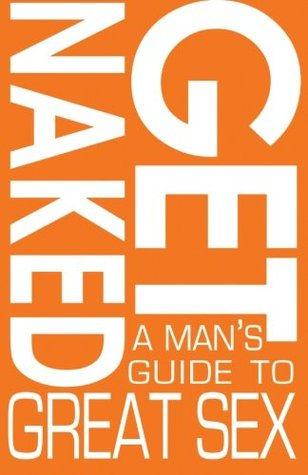 Get Naked: A Mans Guide To Great Sex  by  Mark Peterson