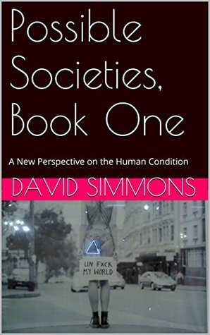 Possible Societies, Book One: A New Perspective on the Human Condition  by  David Simmons