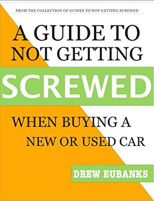 A Guide to Not Getting Screwed: When Buying a Car Drew Eubanks