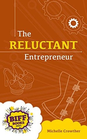 The Reluctant Entrepreneur (BIFF Books - Business Fiction Book 2014) Michelle Crowther
