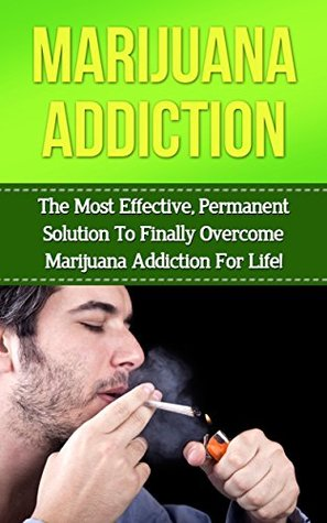 Marijuana Addiction: The Most Effective, Permanent Solution to Overcome Marijuana Addiction for Life Kevin    Anderson