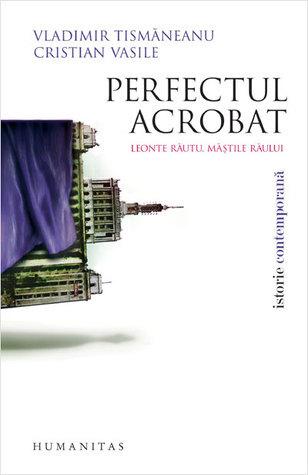 Perfectul acrobat: Leonte Răutu, măştile răului  by  Vladimir Tismăneanu