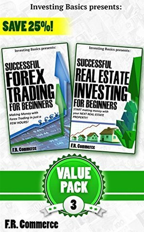 INVESTING PACK #3, w/ Bonus Content: Forex Trading + Real Estate Investing Successfully for Beginners  by  F.R. Commerce