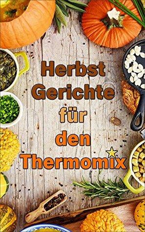 Herbstgerichte für den Thermomix: 30 ausgezeichnete Rezepte  by  Marie Schuster