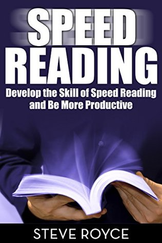 Speed Reading: Develop the Skill of Speed Reading and Be More Productive  by  Steve Royce