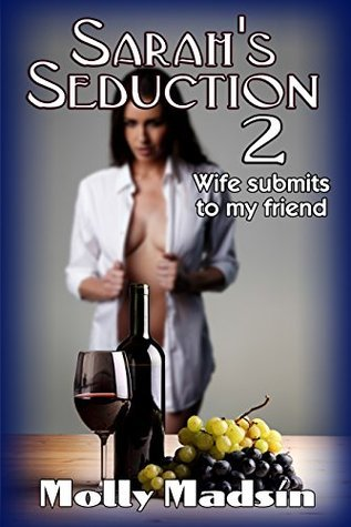 Sarahs Seduction 2: Wife Submits to My Friend Molly Madsin