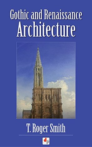 Gothic and Renaissance Architecture T. Roger Smith