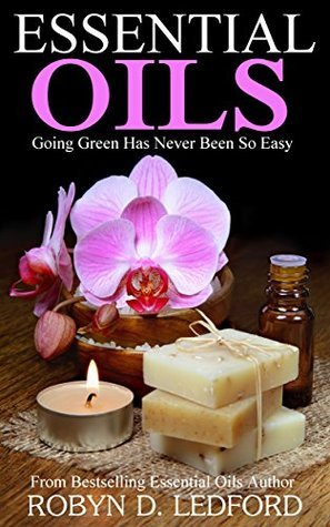 Essential Oils: Going Green Has Never Been So Easy Robyn D. Ledford