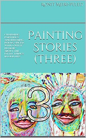 Painting Stories (three): Charming paintings and rhyming poems, spiced with a witty humor - About the little things in our life. Ronit Meiri-Peled