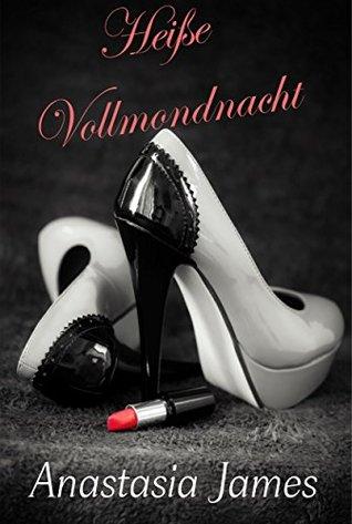 Heiße Vollmondnacht - Ein Leckerbissen der Sonderklasse - erotisches Bettgeflüster. Begib Dich auf eine erotisch, heiße Reise voller sexy Begegnungen, ... Sehnsüchte und Sex Anastasia James