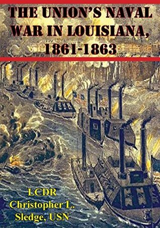The Unions Naval War In Louisiana, 1861-1863 LCDR Christopher L. Sledge USN
