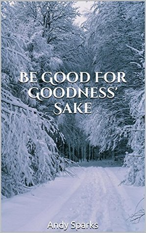 Be Good for Goodness Sake  by  Andy Sparks