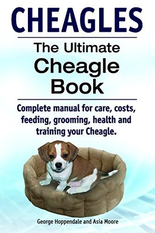 CHEAGLES. Complete manual for care, costs, feeding, grooming, health and training your Cheagle dog. The Ultimate Cheagle Book.  by  George Hoppendale