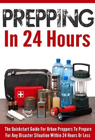 Prepping In 24 Hours - The Quickstart Guide for Urban Preppers to Prepare For Any Disaster Situation within 24 Hours Or Less Amy Rife