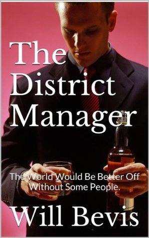 The District Manager: The World Would Be Better Off Without Some People. Will Bevis