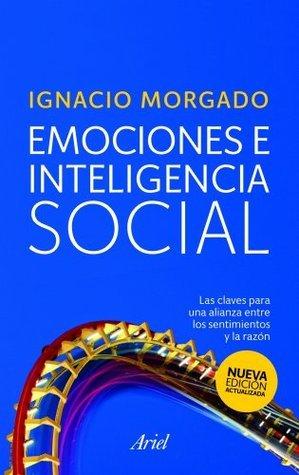 Emociones e inteligencia social: Las claves para una alianza entre los sentimientos y la razón Ignacio Morgado