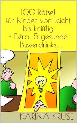 100 Rätsel für Kinder von leicht bis knifflig + Extra: 5 gesunde Powerdrinks  by  Karina Kruse