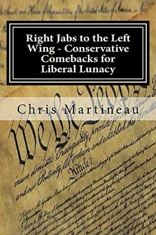 Right Jabs to the Left Wing - Conservative Comebacks for Liberal Lunacy Chris Martineau