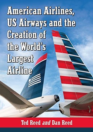 American Airlines, US Airways and the Creation of the Worlds Largest Airline  by  Ted Reed