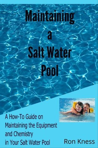 Maintaing a Salt Water Pool: A How-To Guide on Maintaining the Equipment and Chemistry Balance in Your Salt Water Pool  by  Ron D. Kness