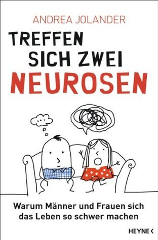 Treffen sich zwei Neurosen...: Warum Männer und Frauen sich das Leben so schwer machen Andrea Jolander