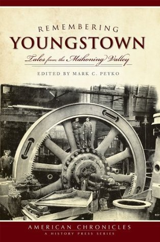 Remembering Youngstown (OH): Tales from the Mahoning Valley  by  Mark C. Peyko