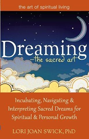 Dreaming-The Sacred Art: Incubating, Navigating and Interpreting Sacred Dreams for Spiritual and Personal Growth  by  Lori Joan Swick