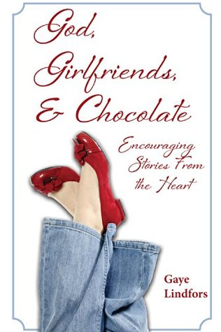 God, Girlfriends, & Chocolate: Encouraging Stories From the Heart Gaye Lindfors