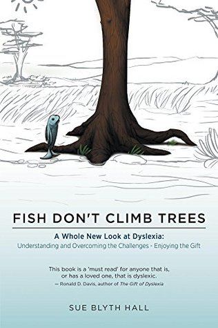 Fish Dont Climb Trees - A Whole New Look at Dyslexia: Understanding and Overcoming the Challenges - Enjoying the Gift  by  Sue Blyth Hall