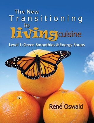 The New Transitioning to Living Cuisine: Level 1: Green Smoothies and Energy Soups Rene Oswald