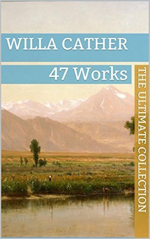 Willa Cather: The Ultimate Collection - 47 Works - Classic Westerns and Much More Willa Cather
