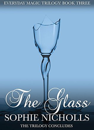 The Glass (Everyday Magic Trilogy Book 3) Sophie Nicholls