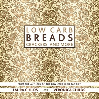 Low Carb Breads, Crackers and More: From The Authors of The Low Carb High Fat Diet (Low Carb Baking & Cooking Book 1)  by  Laura  Childs