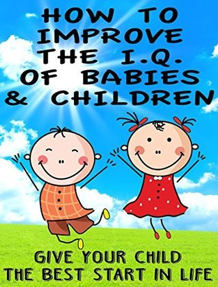 How to Improve the IQ of Babies and Children: Give Your Child The Best Start In Life Helen Fleming