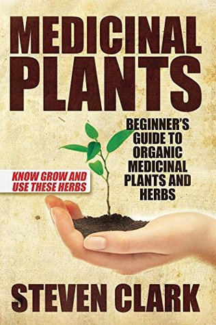Medicinal Plants: Beginners Guide to Organic Medicinal Plants and Herbs: Know Grow and Use These Herbs  by  Steven Clark