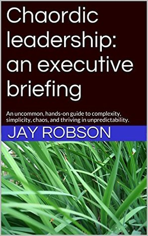Chaordic leadership: an executive briefing: An uncommon, hands-on guide to complexity, simplicity, chaos, and thriving in unpredictability.  by  Jay Robson