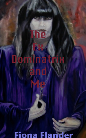 The Ex Dominatrix and Me  by  Fiona Flander