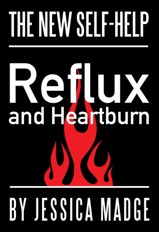 Reflux and Heartburn, the New Self-help  by  Jessica Madge