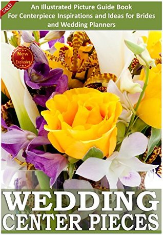 Weddings: Wedding Centerpieces: An Illustrated Guide Book For Centerpiece Inspirations: Ideas for Brides and Wedding Planners (Weddings  by  Sam Siv 4) by Sam Siv