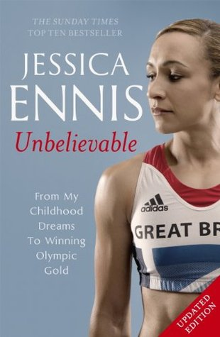 Jessica Ennis: Unbelievable - From My Childhood Dreams to Winning Olympic Gold Jessica Ennis