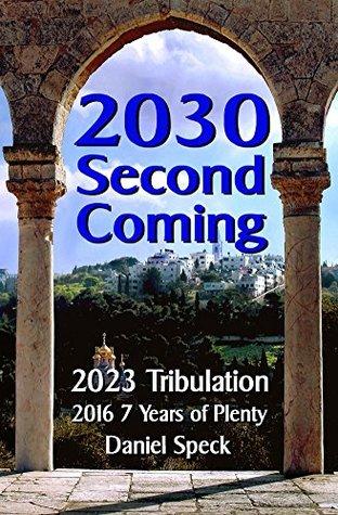 2030 Second Coming: 2023 Tribulation, 2016 7 years of plenty Daniel Speck