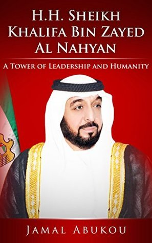 H.H. SHEIKH KHALIFA BIN ZAYED AL NAHYAN: A TOWER OF LEADERSHIP AND HUMANITY (Leadership Khalifa Book 1)  by  Jamal Abukou