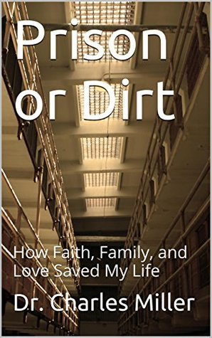 Prison or Dirt: How Faith, Family, and Love Saved My Life  by  Dr. Charles Miller