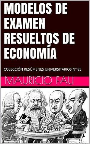 MODELOS DE EXAMEN RESUELTOS DE ECONOMÍA: COLECCIÓN RESÚMENES UNIVERSITARIOS Nº 85  by  Mauricio Fau