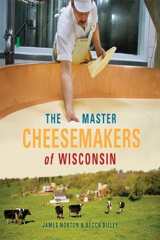 The Master Cheesemakers of Wisconsin  by  James Norton