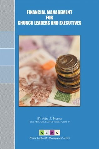 FINANCIAL MANAGEMENT for CHURCH LEADERS and EXECUTIVES  by  Ado .T. Noma