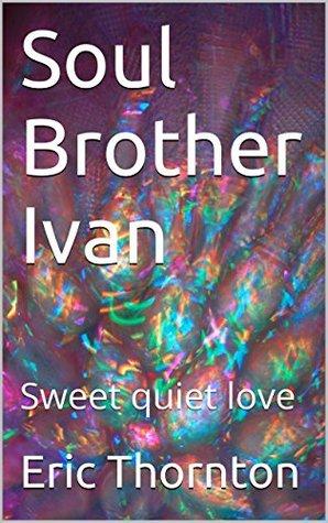 Soul Brother Ivan: Sweet quiet love Eric Thornton