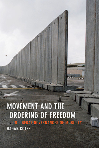 Movement and the Ordering of Freedom: On Liberal Governances of Mobility Hagar Kotef