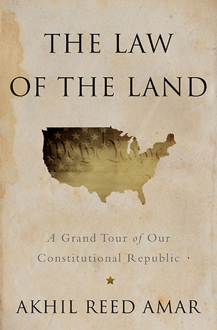 The Law of the Land: A Grand Tour of Our Constitutional Republic Akhil Reed Amar
