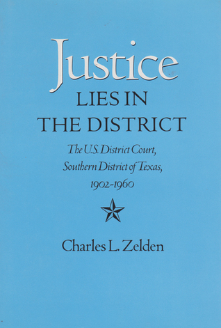 Justice Lies in the District: The U.S. District Court, Southern District of Texas, 1902-1960  by  Charles L. Zelden